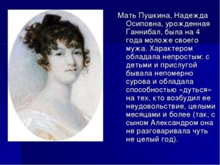 Мать Пушкина, Надежда Осиповна, урожденная Ганнибал, была на 4 года моложе с