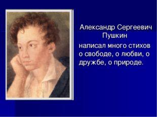 Александр Сергеевич Пушкин написал много стихов о свободе, о любви, о дружбе