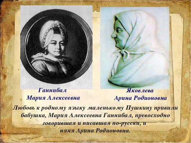 Ганнибал Мария Алексеевна Яковлева Арина Родионовна Любовь к родному языку ма...