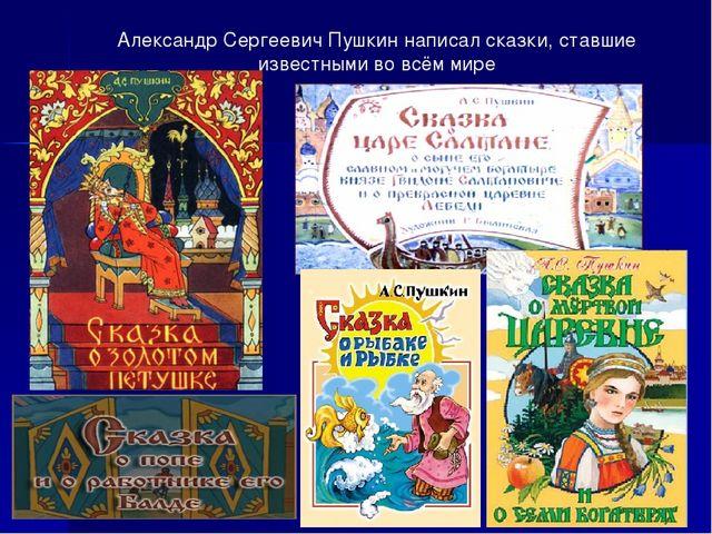 Александр Сергеевич Пушкин написал сказки, ставшие известными во всём мире