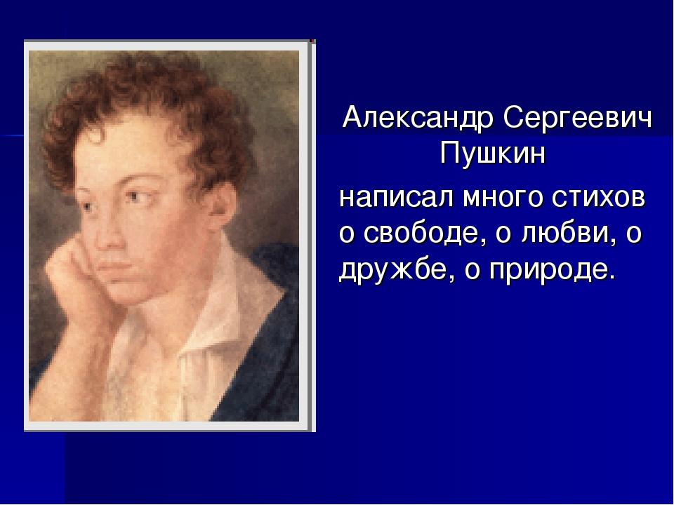 Александр Сергеевич Пушкин написал много стихов о свободе, о любви, о дружбе...