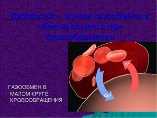 Диффузия – основа газообмена и обмена веществ при кровообращении ГАЗООБМЕН В