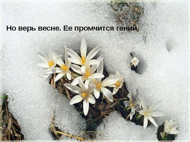 Но верь весне. Ее промчится гений,