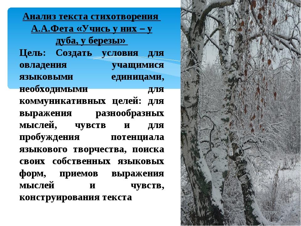 Анализ текста стихотворения А.А.Фета «Учись у них – у дуба, у березы» Цель: С...
