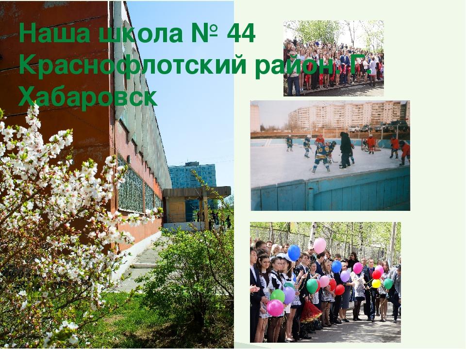 Наша школа № 44 Краснофлотский район. Г. Хабаровск