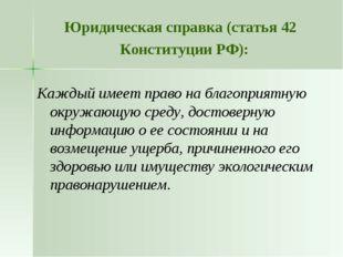 Юридическая справка (статья 42 Конституции РФ): Каждый имеет право на благопр