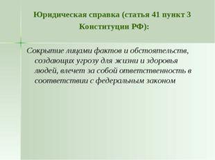 Юридическая справка (статья 41 пункт 3 Конституции РФ): Сокрытие лицами факто