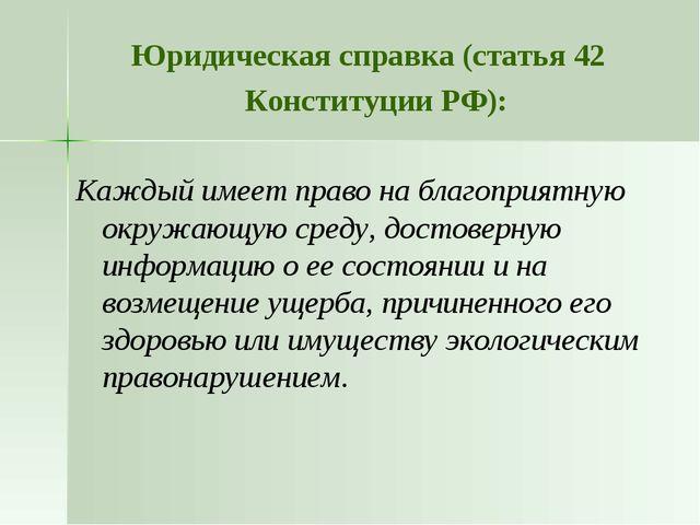 Юридическая справка (статья 42 Конституции РФ): Каждый имеет право на благопр...