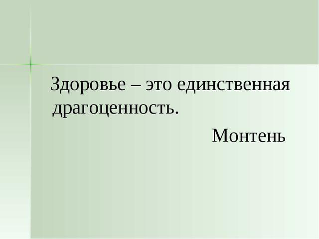 Здоровье – это единственная драгоценность. Монтень