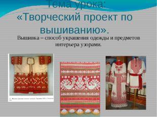 Тема урока: «Творческий проект по вышиванию». Вышивка – способ украшения оде