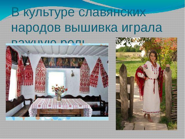 В культуре славянских народов вышивка играла важную роль.