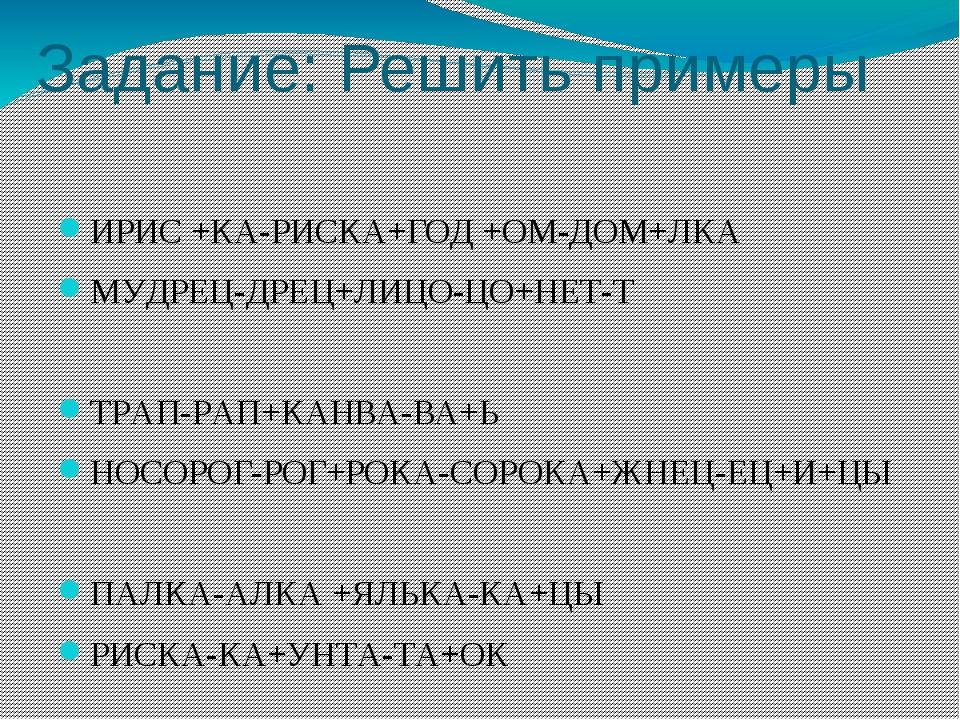 Задание: Решить примеры ИРИС +КА-РИСКА+ГОД +ОМ-ДОМ+ЛКА МУДРЕЦ-ДРЕЦ+ЛИЦО-ЦО+НЕ...