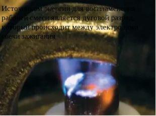 Источником энергии для воспламенения рабочей смеси является дуговой разряд,