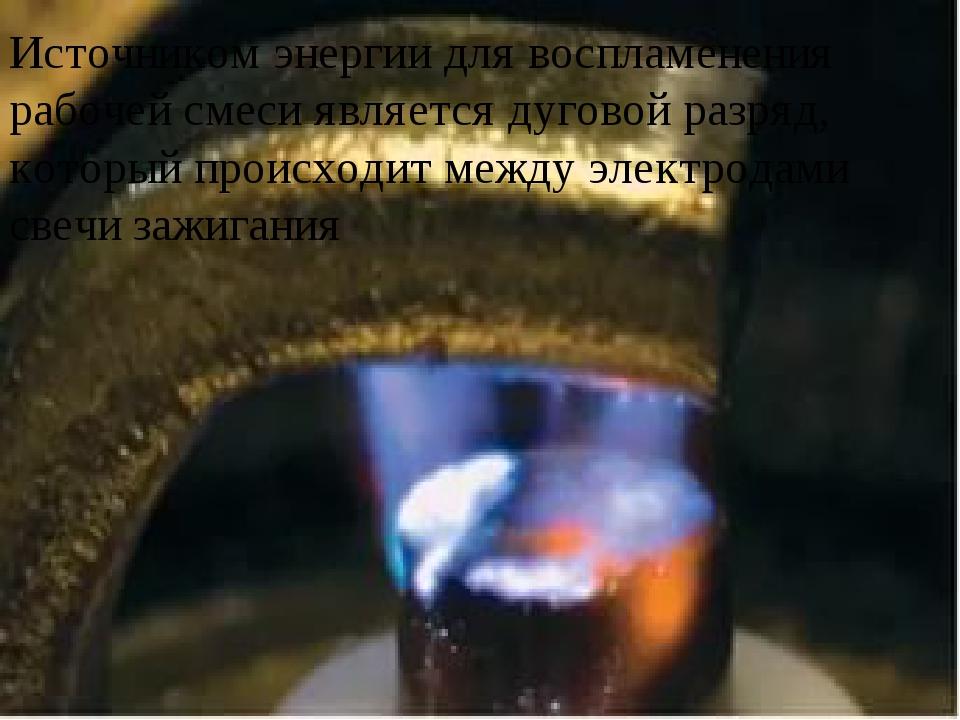 Источником энергии для воспламенения рабочей смеси является дуговой разряд,...