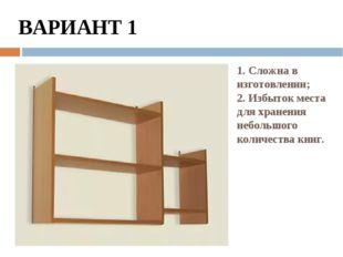 1. Сложна в изготовлении; 2. Избыток места для хранения небольшого количества