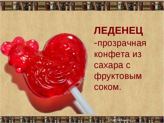 ЛЕДЕНЕЦ -прозрачная конфета из сахара с фруктовым соком. * *