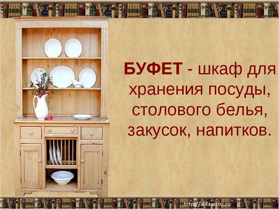 БУФЕТ - шкаф для хранения посуды, столового белья, закусок, напитков. * *