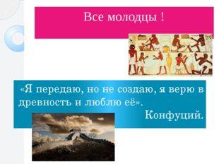 Все молодцы ! «Я передаю, но не создаю, я верю в древность и люблю её». Конфу
