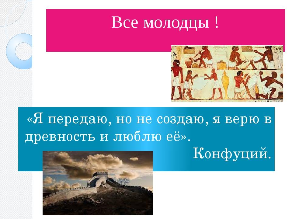 Все молодцы ! «Я передаю, но не создаю, я верю в древность и люблю её». Конфу...
