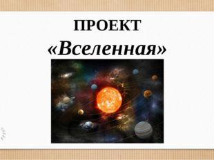 ПРОЕКТ «Вселенная»