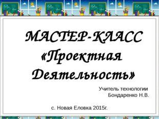 Учитель технологии Бондаренко Н.В. с. Новая Еловка 2015г. МАСТЕР-КЛАСС «Проек