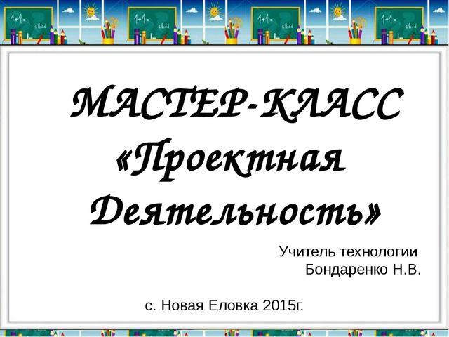 Учитель технологии Бондаренко Н.В. с. Новая Еловка 2015г. МАСТЕР-КЛАСС «Проек...