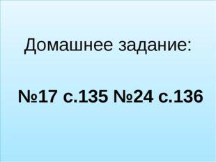 Домашнее задание: №17 с.135 №24 с.136