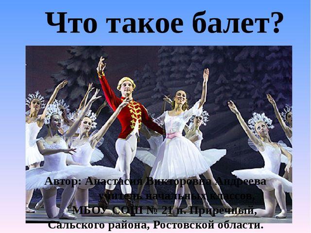 Что такое балет? Автор: Анастасия Викторовна Андреева учитель начальных класс...
