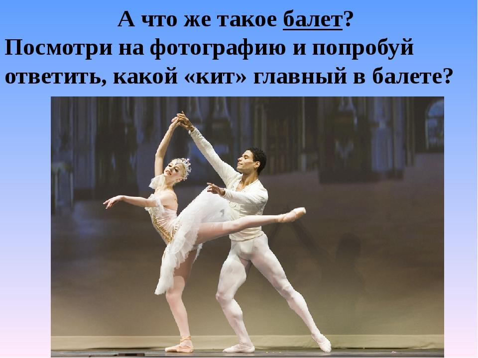 А что же такое балет? Посмотри на фотографию и попробуй ответить, какой «кит»...