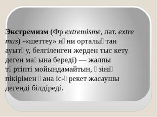 Экстремизм(Фрextremisme,лат.extremus) -«шеттеу» яғни орталықтан ауытқу,