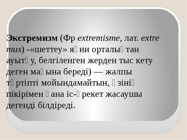 Экстремизм(Фрextremisme,лат.extremus) -«шеттеу» яғни орталықтан ауытқу,...