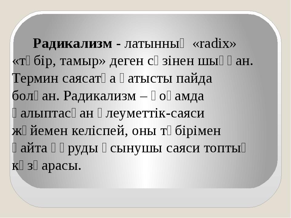 Радикализм - латынның «radix» «түбір, тамыр» деген сөзінен шыққан. Термин са...