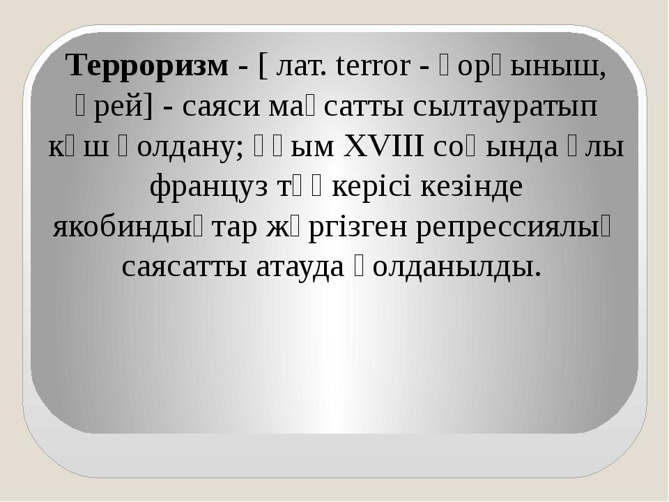 Терроризм - [ лат. terror - қорқыныш, үрей] - саяси мақсатты сылтауратып күш...