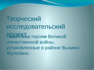 Творческий исследовательский проект Памятники героям Великой отечественной во