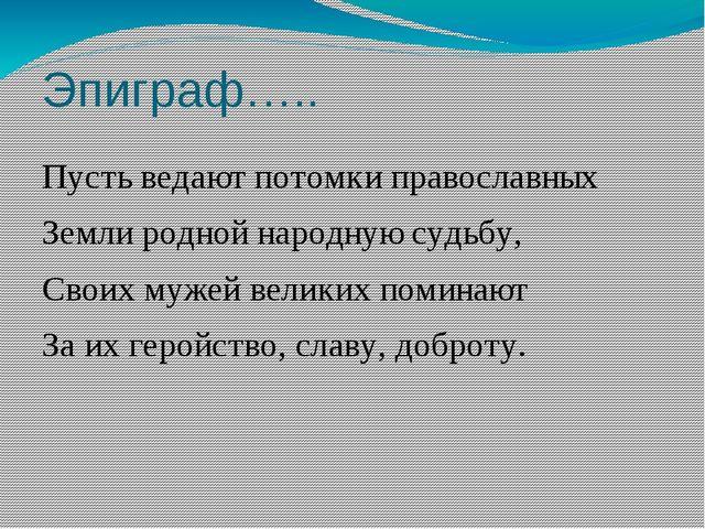 Эпиграф….. Пусть ведают потомки православных Земли родной народную судьбу, Св...