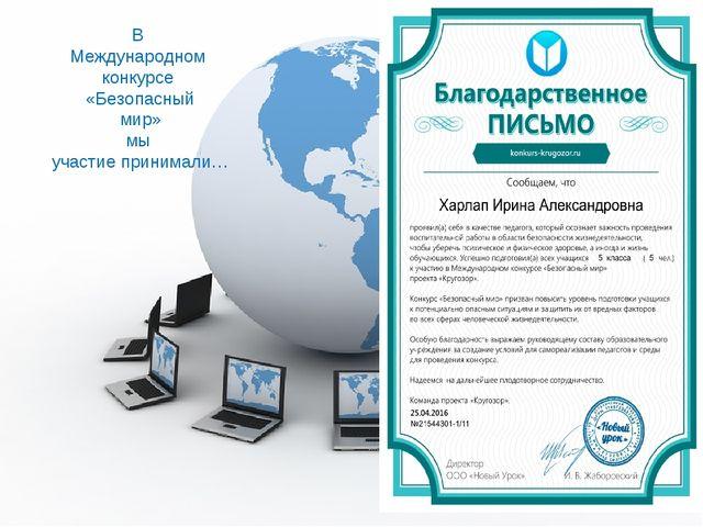 В Международном конкурсе «Безопасный мир» мы участие принимали…