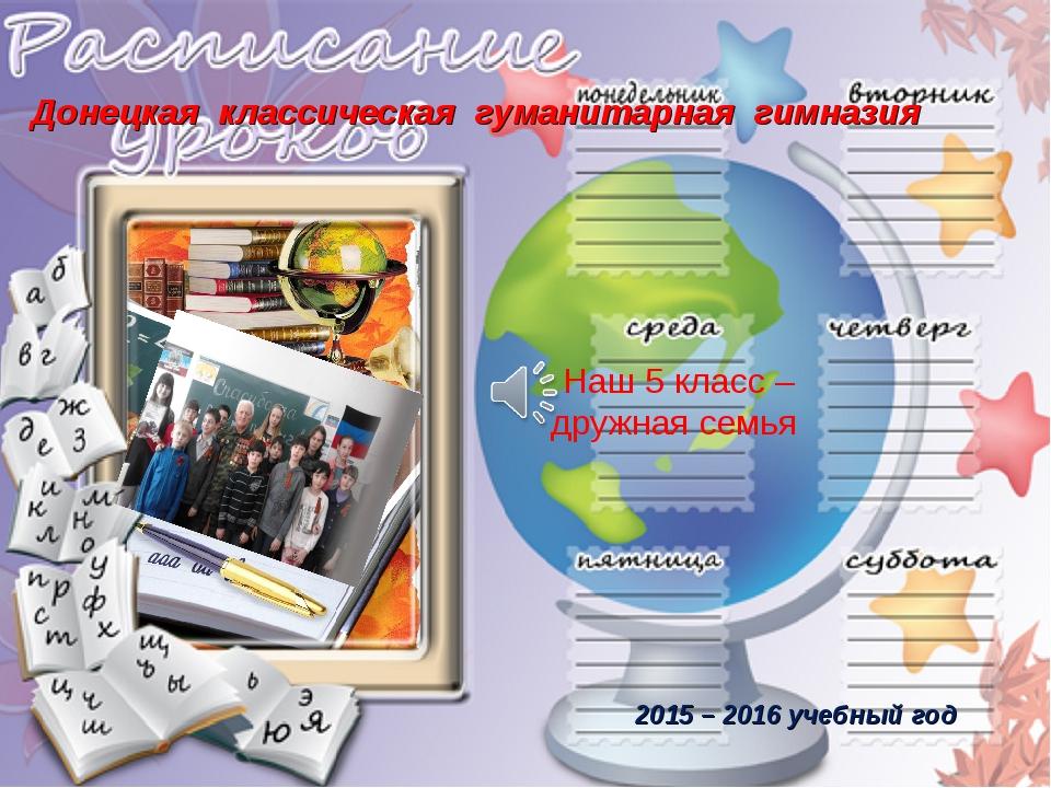 Наш 5 класс – дружная семья 2015 – 2016 учебный год Донецкая классическая гум...