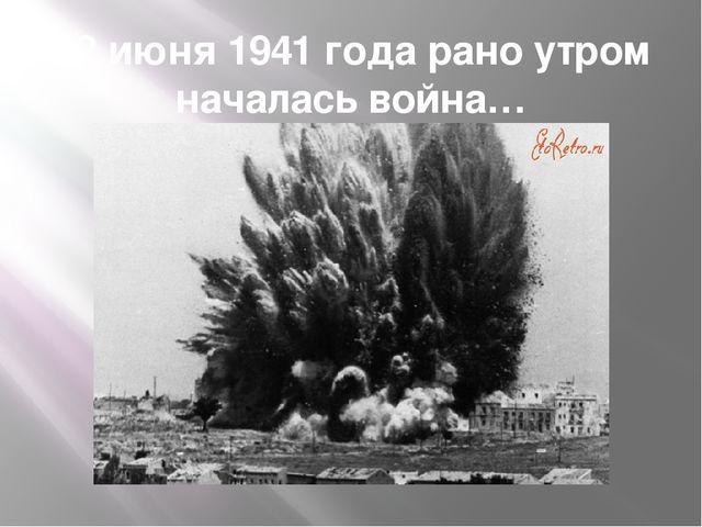 22 июня 1941 года рано утром началась война…