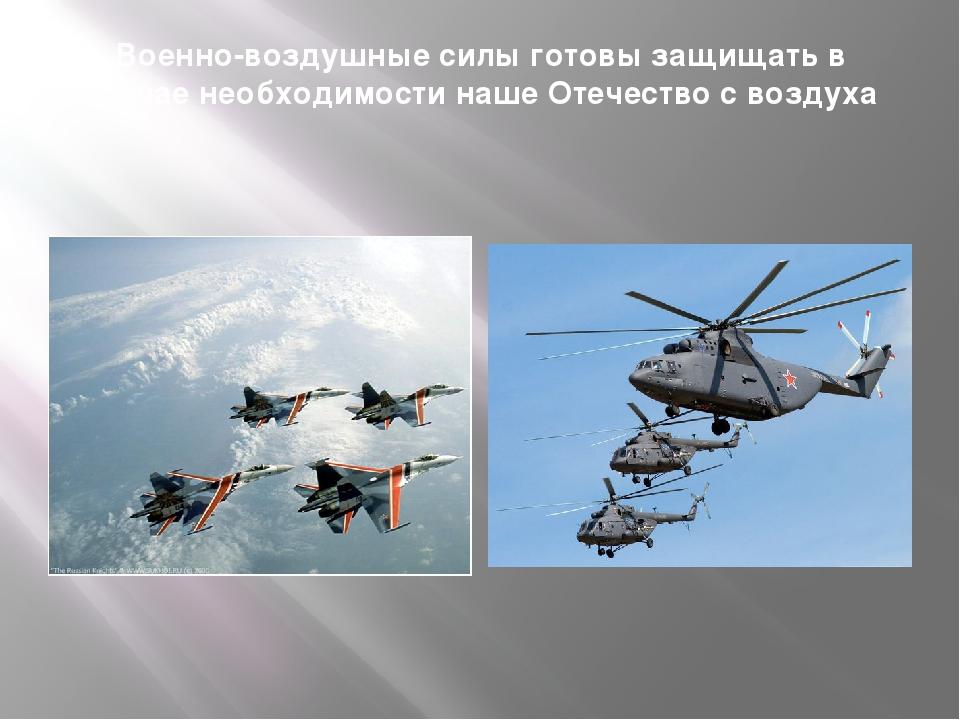 Военно-воздушные силы готовы защищать в случае необходимости наше Отечество с...