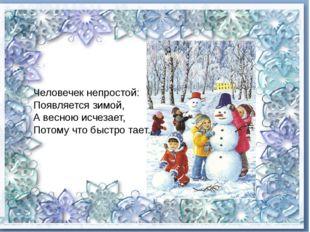 Человечек непростой: Появляется зимой, А весною исчезает, Потому что быст