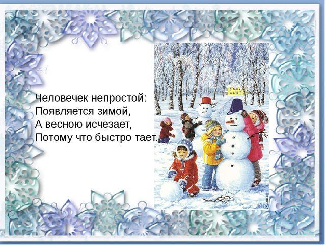 Человечек непростой: Появляется зимой, А весною исчезает, Потому что быст...