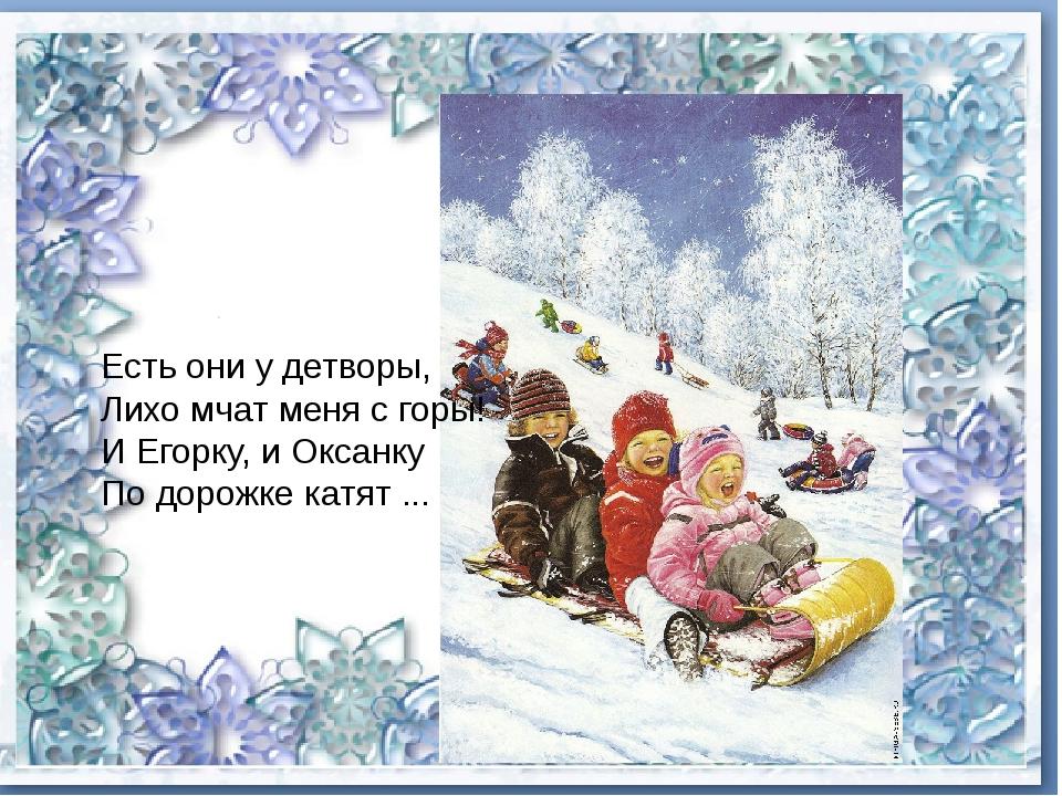 Есть они у детворы, Лихо мчат меня с горы! И Егорку, и Оксанку По дорожке ка...