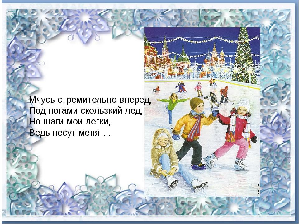 Мчусь стремительно вперед, Под ногами скользкий лед, Но шаги мои легки, Ведь...