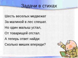 Задачи в стихах Шесть веселых медвежат За малиной в лес спешат. Но один малыш
