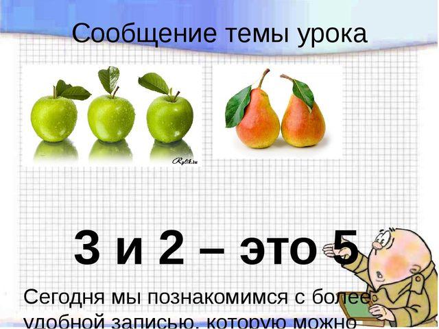 Сообщение темы урока 3 и 2 – это 5 Сегодня мы познакомимся с более удобной за...