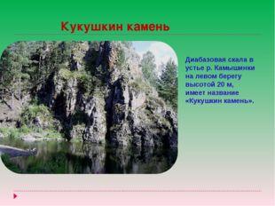 Кукушкин камень Диабазовая скала в устье р. Камышинки на левом берегу высото