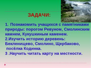 ЗАДАЧИ: Познакомить учащихся с памятниками природы: порогом Ревуном, Смолинск