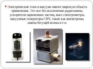 Электрические токи в вакууме имеют широкую область применения. Это все без ис