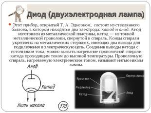 Диод (двухэлектродная лампа) Этот прибор, открытый Т. А. Эдисоном, состоит и