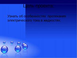 Цель проекта: Узнать об особенностях протекания электрического тока в жидкост